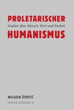 V107: Miladin Životić - Proletarischer Humanismus. Studien über Mensch, Wert und Freiheit