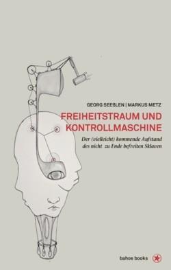 B1168: Markus Metz, Georg Seeßlen: Freiheitstraum und Kontrollmaschine. Der (vielleicht) kommende Aufstand des nicht zu Ende befreiten Sklaven