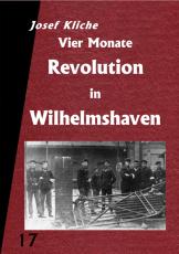 V 17: Josef Kliche - Vier Monate Revolution in Wilhelmshaven