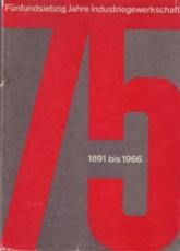 * Fünfundsiebzig Jahre Industriegewerkschaft 1891 bis 1966